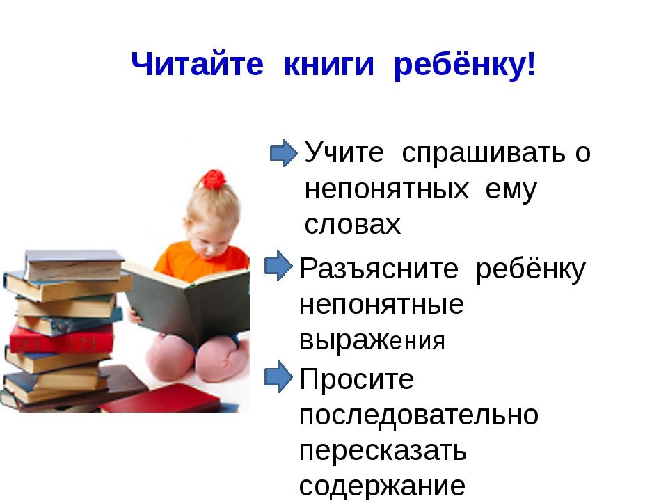 Читайте книги ребёнку! Разъясните ребёнку непонятные выражения Учите спрашива...
