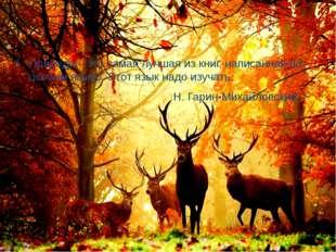 Природа – это самая лучшая из книг, написанная на особом языке. Этот язык на
