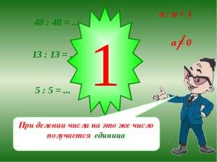48 : 48 = ... 13 : 13 = ... 5 : 5 = ... 1 При делении числа на это же число п