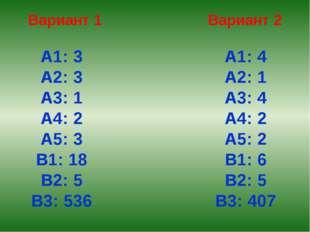 Вариант 1 Вариант 2 А1: 3 А2: 3 А3: 1 А4: 2 А5: 3 В1: 18 В2: 5 В3: 536 А1: 4
