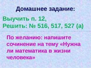 Домашнее задание: Выучить п. 12, Решить: № 516, 517, 527 (а) По желанию: напи
