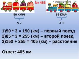 50 КМ/Ч 85 КМ/Ч 3 ч 50 * 3 = 150 (км) – первый поезд 85 * 3 = 255 (км) – втор