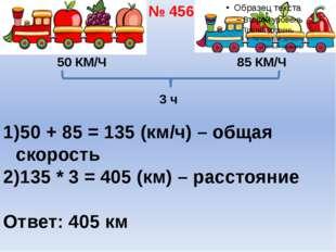 50 КМ/Ч 85 КМ/Ч 3 ч 50 + 85 = 135 (км/ч) – общая скорость 135 * 3 = 405 (км)