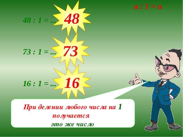 48 : 1 = ... 48 73 : 1 = ... 73 16 : 1 = ... 16 При делении любого числа на 1...