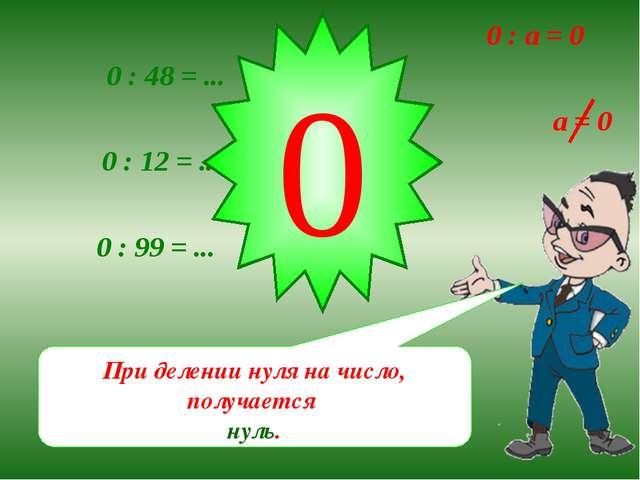 При делении нуля на число, получается нуль. 0 : 48 = ... 0 : 12 = ... 0 : 99...