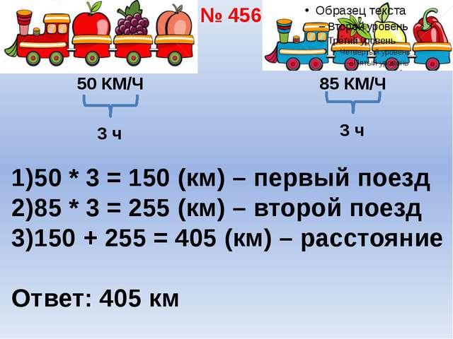 50 КМ/Ч 85 КМ/Ч 3 ч 50 * 3 = 150 (км) – первый поезд 85 * 3 = 255 (км) – втор...