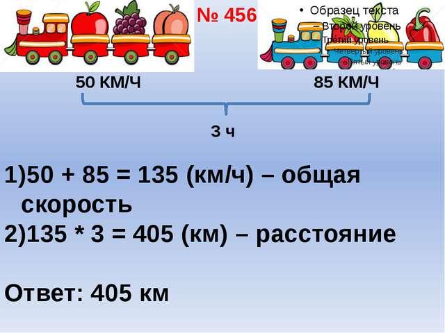 50 КМ/Ч 85 КМ/Ч 3 ч 50 + 85 = 135 (км/ч) – общая скорость 135 * 3 = 405 (км)...