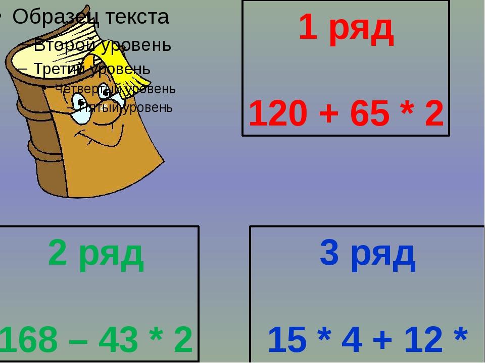 1 ряд 120 + 65 * 2 2 ряд 168 – 43 * 2 3 ряд 15 * 4 + 12 * 4