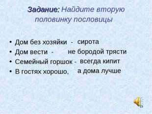* Задание: Найдите вторую половинку пословицы Дом без хозяйки - Дом вести - С