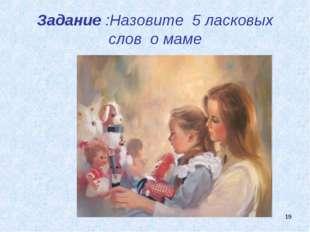 * Задание :Назовите 5 ласковых слов о маме