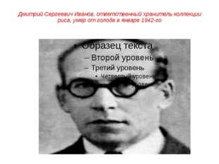 Дмитрий Сергеевич Иванов, ответственныйхранитель коллекции риса, умер от гол