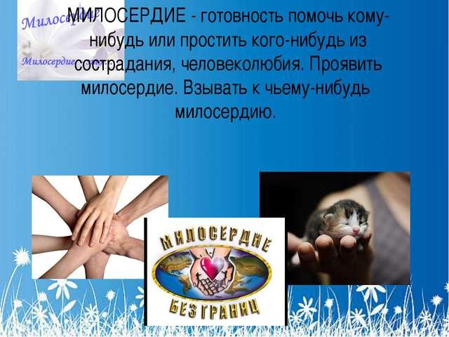 МИЛОСЕРДИЕ - готовность помочь кому-нибудь или простить кого-нибудь из состра...