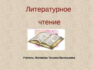 Литературное чтение Учитель: Матвеева Татьяна Васильевна