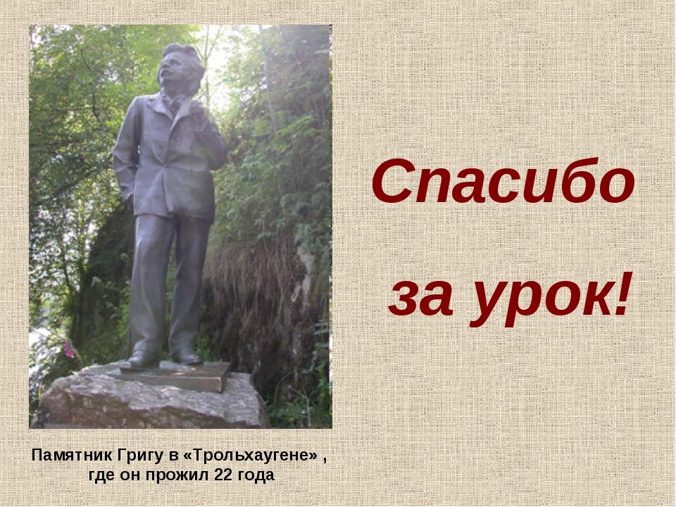 Спасибо за урок! Памятник Григу в «Трольхаугене» , где он прожил 22 года