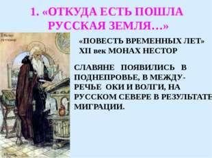 1. «ОТКУДА ЕСТЬ ПОШЛА РУССКАЯ ЗЕМЛЯ…» «ПОВЕСТЬ ВРЕМЕННЫХ ЛЕТ» XII век МОНАХ Н