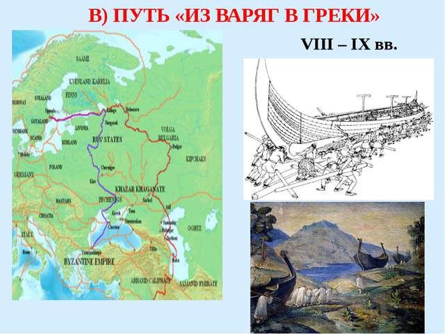 В) ПУТЬ «ИЗ ВАРЯГ В ГРЕКИ» VIII – IX вв.