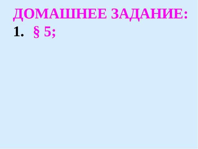 ДОМАШНЕЕ ЗАДАНИЕ: § 5;
