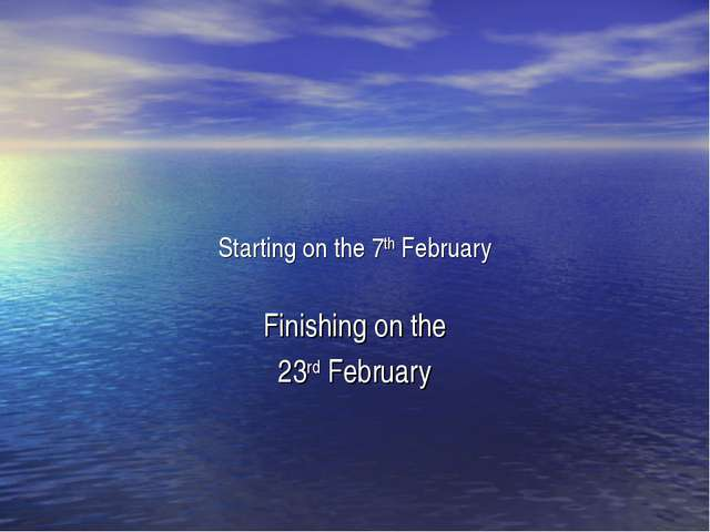 Starting on the 7th February Finishing on the 23rd February