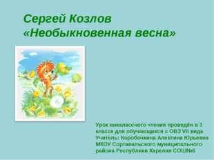 Сергей Козлов «Необыкновенная весна» Урок внеклассного чтения проведён в 3 кл