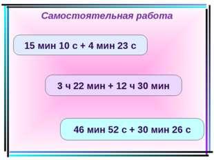 15 мин 10 с + 4 мин 23 с 3 ч 22 мин + 12 ч 30 мин 46 мин 52 с + 30 мин 26 с С