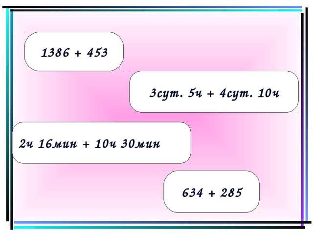 1386 + 453 3сут. 5ч + 4сут. 10ч 2ч 16мин + 10ч 30мин 634 + 285
