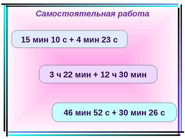 15 мин 10 с + 4 мин 23 с 3 ч 22 мин + 12 ч 30 мин 46 мин 52 с + 30 мин 26 с С...