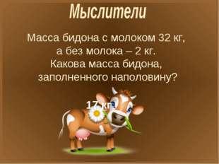 Масса бидона с молоком 32 кг, а без молока – 2 кг. Какова масса бидона, запол