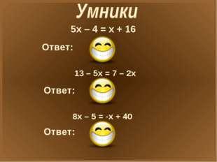 5х – 4 = х + 16 Ответ: X=5 13 – 5х = 7 – 2х Ответ: X=2 8х – 5 = -х + 40 Ответ