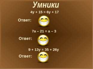 4у + 15 = 6у + 17 Ответ: X=-1 7а – 21 = а – 3 Ответ: X=3 9 + 13у = 35 + 26у О