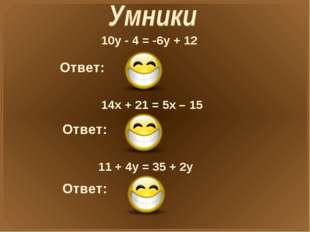 10у - 4 = -6у + 12 Ответ: X=1 14x + 21 = 5x – 15 Ответ: X=-4 11 + 4у = 35 + 2