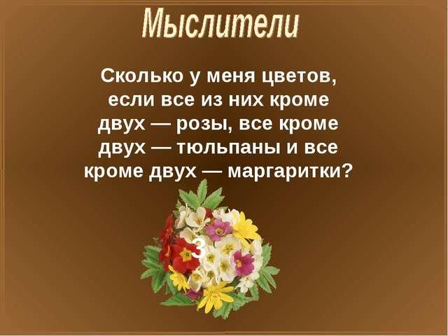 Сколько у меня цветов, если все из них кроме двух — розы, все кроме двух — тю...