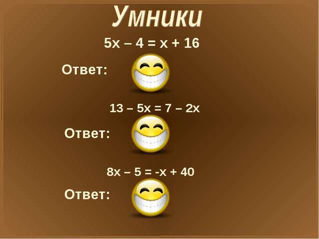 5х – 4 = х + 16 Ответ: X=5 13 – 5х = 7 – 2х Ответ: X=2 8х – 5 = -х + 40 Ответ...