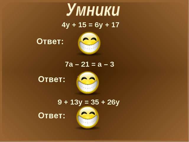 4у + 15 = 6у + 17 Ответ: X=-1 7а – 21 = а – 3 Ответ: X=3 9 + 13у = 35 + 26у О...