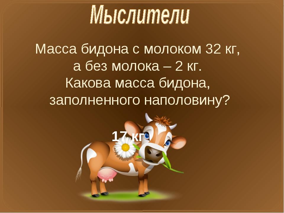 Масса бидона с молоком 32 кг, а без молока – 2 кг. Какова масса бидона, запол...