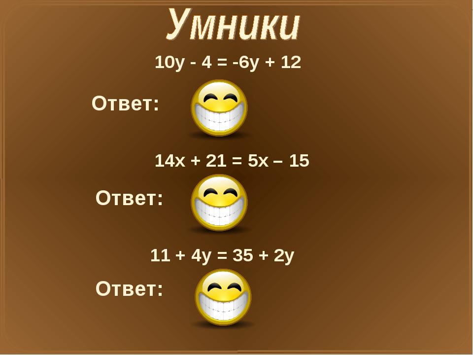 10у - 4 = -6у + 12 Ответ: X=1 14x + 21 = 5x – 15 Ответ: X=-4 11 + 4у = 35 + 2...