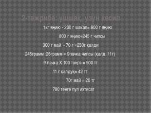 2-тәжрибә: ушшақ, узун кесип 1кг яңию - 200 г шакал= 800 г яңию 800 г яңию=2
