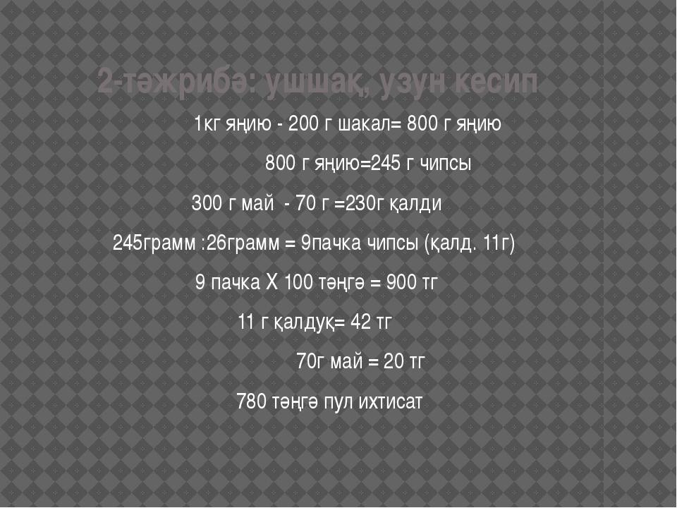 2-тәжрибә: ушшақ, узун кесип 1кг яңию - 200 г шакал= 800 г яңию 800 г яңию=2...