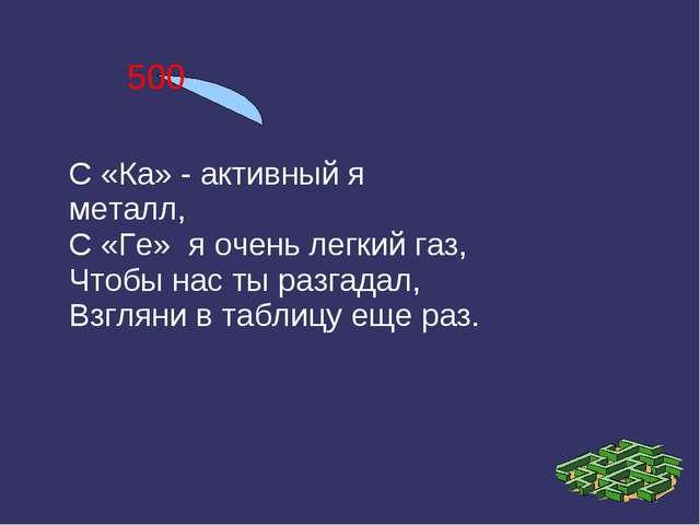 500 С «Ка» - активный я металл, С «Ге» я очень легкий газ, Чтобы нас ты разга...