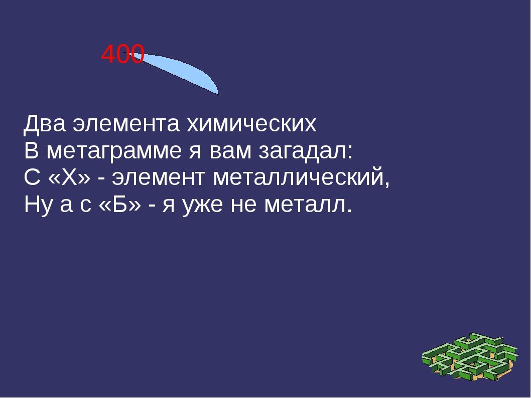 400 Два элемента химических В метаграмме я вам загадал: С «Х» - элемент метал...