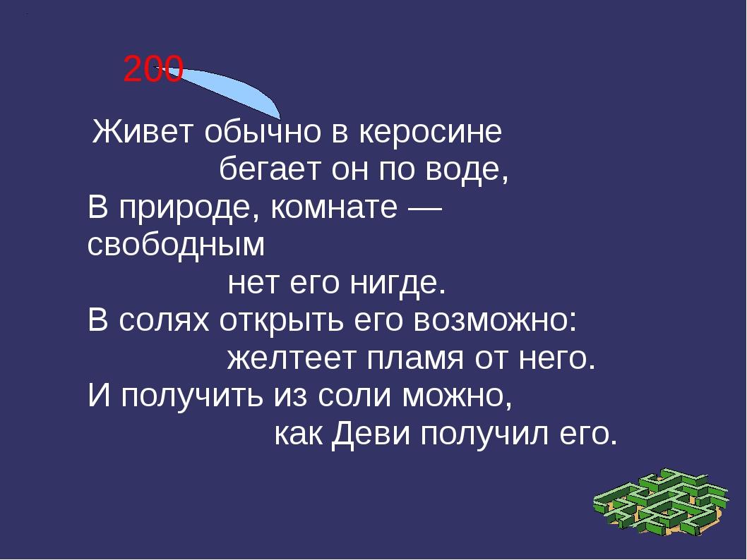 200 Живет обычно в керосине бегает он по воде, В природе, комнате — свободным...