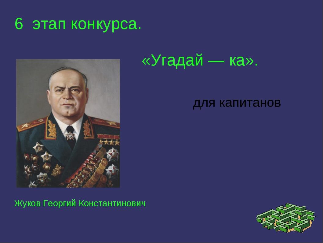 6 этап конкурса. «Угадай — ка». Жуков Георгий Константинович для капитанов