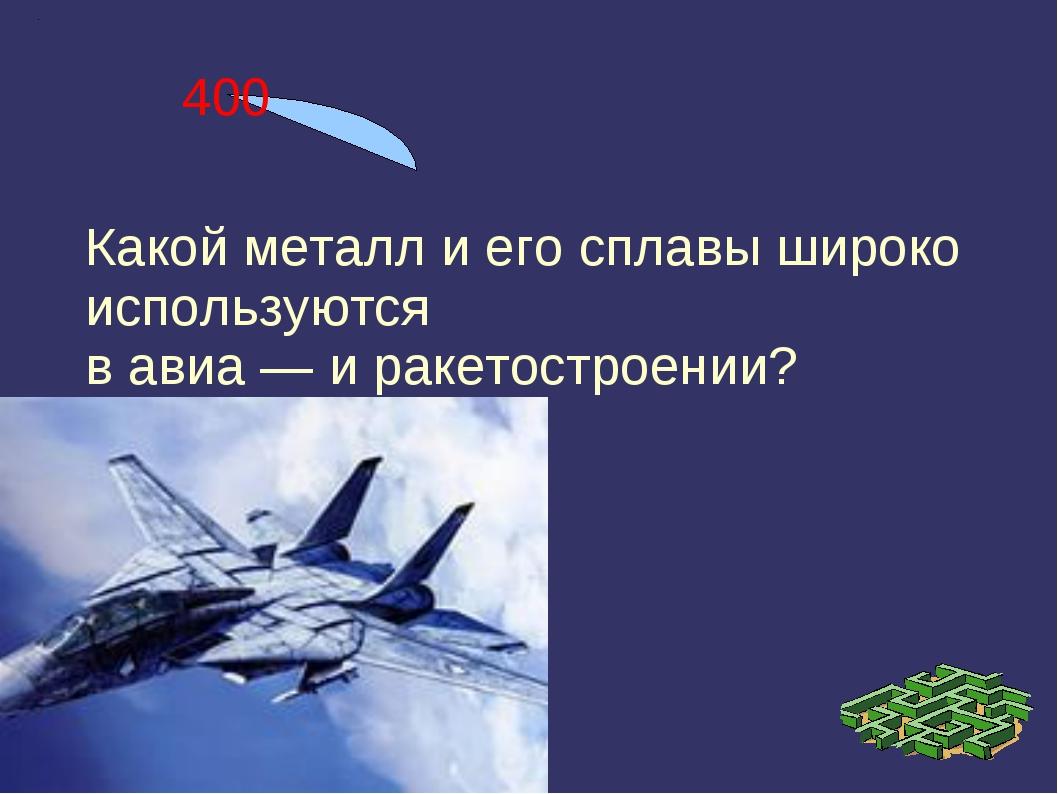 400 Какой металл и его сплавы широко используются в авиа — и ракетостроении?