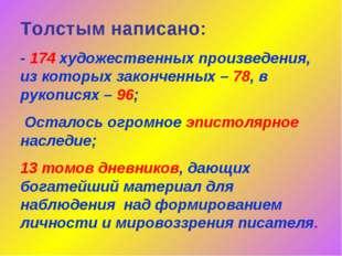 Толстым написано: - 174 художественных произведения, из которых законченных –