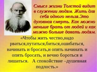 Смысл жизни Толстой видит в служении людям. Жить для себя одного нельзя.Это