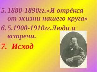 1880-1890гг.»Я отрёкся от жизни нашего круга» 5.1900-1910гг.Люди и встречи. И