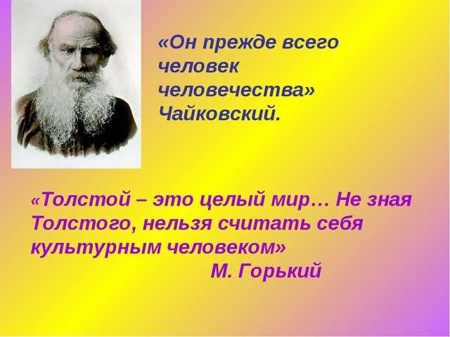 «Он прежде всего человек человечества» Чайковский. «Толстой – это целый мир...