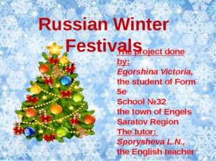 Russian Winter Festivals The project done by: Egorshina Victoria, the student