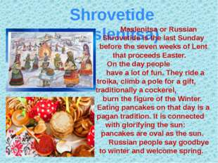 Shrovetide (Maslenitsa) Maslenitsa or Russian Shrovetide is the last Sunday b
