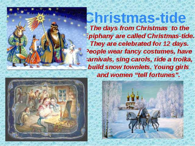 The days from Christmas to the Epiphany are called Christmas-tide. They are c...