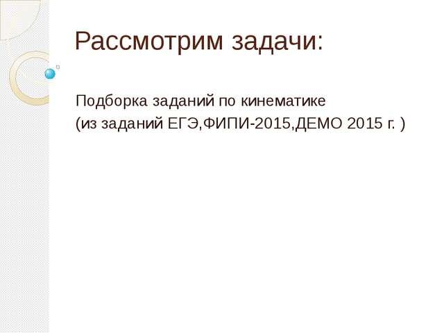 Подборка заданий по кинематике (из заданий ЕГЭ,ФИПИ-2015,ДЕМО 2015 г. ) Рассм...
